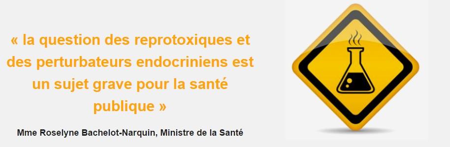 « la question des reprotoxiques et des perturbateurs endocriniens est un sujet grave pour la santé publique » Mme Roselyne Bachelot-Narquin, Ministre de la Santé